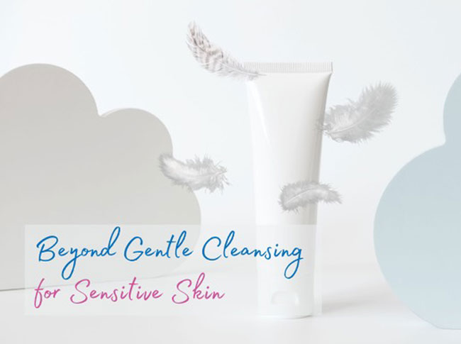 Beyond Gentle Cleansing for Sensitive Skin